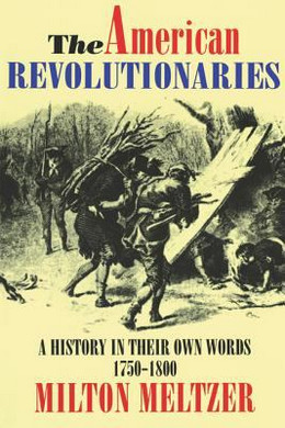 American Revolutionaries : A History in Their Own Words, 1750-1800 B3622